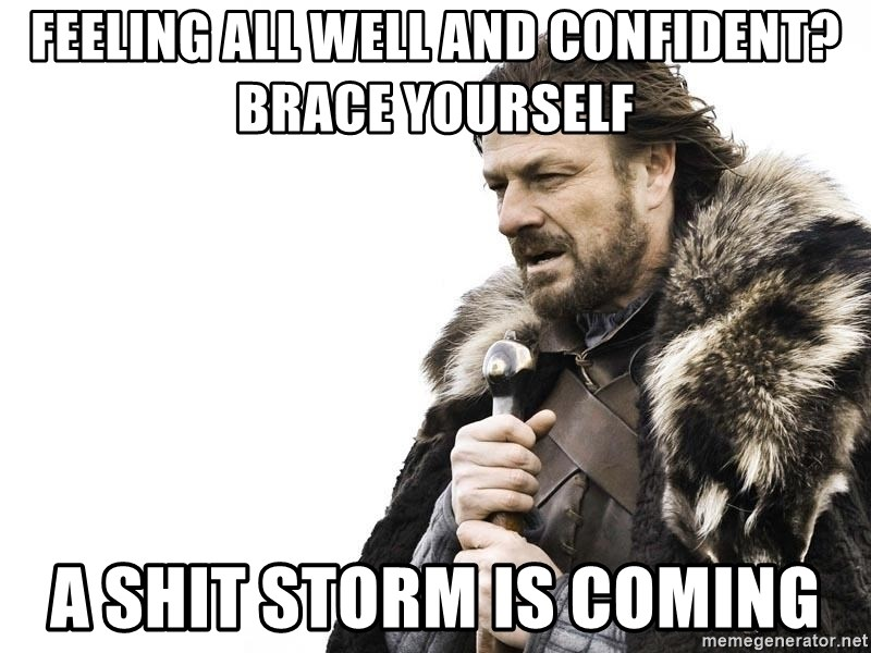 Winter is Coming - Feeling all well and confident? Brace yourself A shit storm is coming