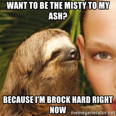 Whisper Sloth - Want to be the misty to my ash? Because I'm brock hard right now