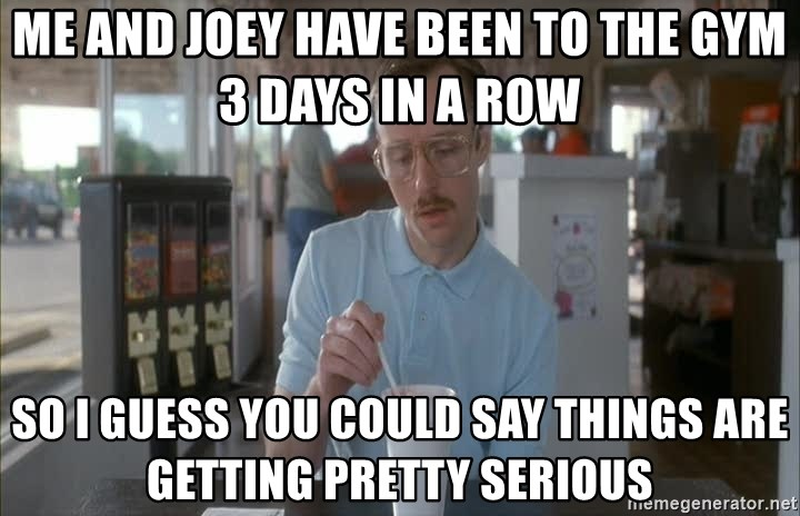 Things are getting pretty Serious (Napoleon Dynamite) - Me and Joey have been to the gym 3 days in a row so I guess you could say things are getting pretty serious