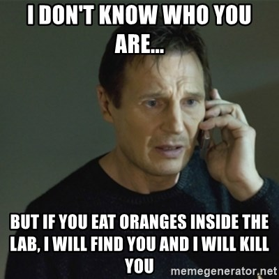I don't know who you are... - I don't know who you are... but if you eat oranges inside the lab, I will find you and I will kill you