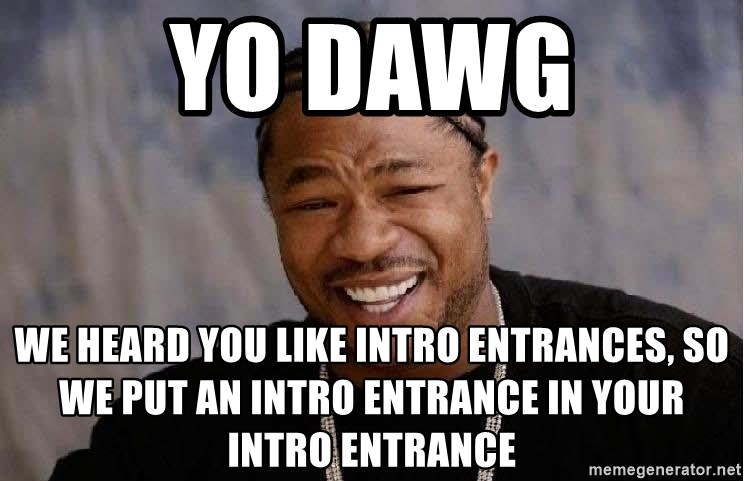 Yo Dawg - Yo dawg we heard you like intro entrances, so we put an intro entrance in your intro entrance