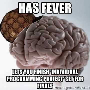 Scumbag Brain - Has fever lets you finish 'individual programming project' set for finals