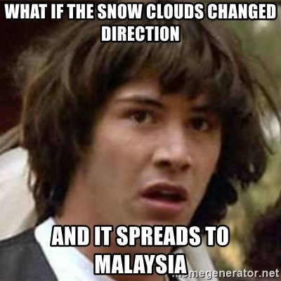 what if meme - what if the snow clouds changed direction and it spreads to malaysia