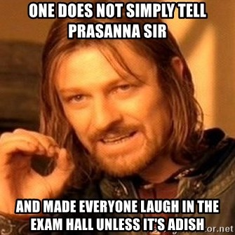 One Does Not Simply - one does not simply tell prasanna sir and made everyone laugh in the exam hall unless it's adish