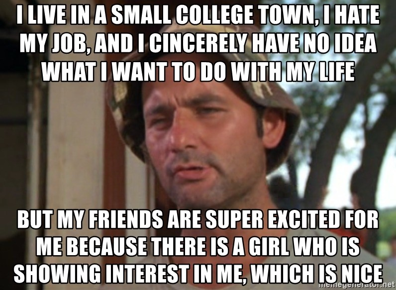 I Live In A Small College Town I Hate My Job And I Cincerely Have