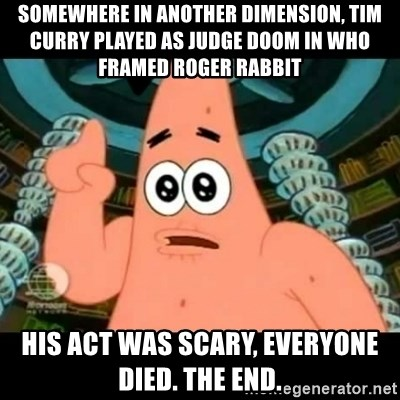 ugly barnacle patrick - Somewhere in another dimension, tim curry played as judge doom in who framed roger rabbit his act was scary, everyone died. the end.