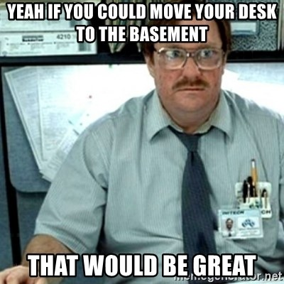 Exceptional Yeah If You Could Move Your Desk To The Basement That Would Be Great    Milton Office Space | Meme Generator