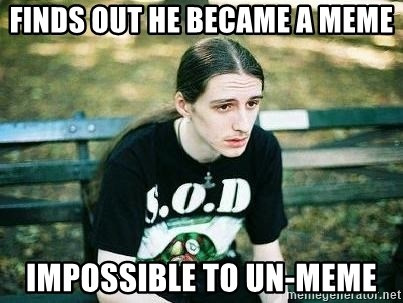 depressed metalhead - FINDS OUT HE BECAME A MEME IMPOSSIBLE TO UN-MEME