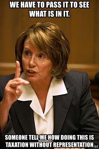 nancy pelosi - WE HAVE TO PASS IT TO SEE WHAT IS IN IT. SOMEONE TELL ME HOW DOING THIS IS TAXATION WITHOUT REPRESENTATION