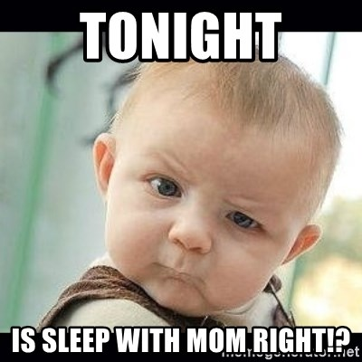 Skeptical Baby Whaa? - tonight  is sleep with mom right!?