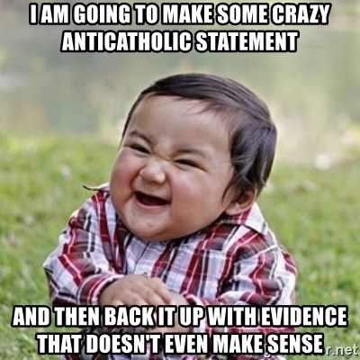 evil toddler kid2 - I am going to make some crazy anticatholic statement and then back it up with evidence that doesn't even make sense