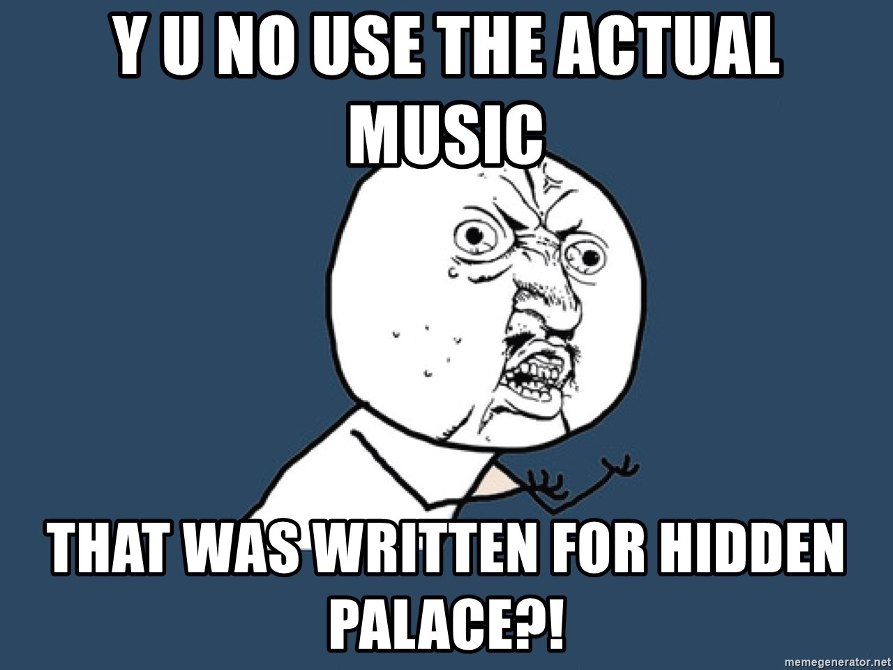 Y U No - Y U NO USE THE ACTUAL MUSIC THAT WAS WRITTEN FOR HIDDEN PALACE?!