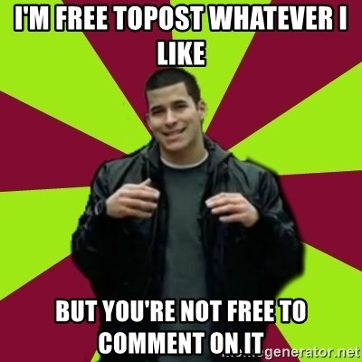 Contradictory Chris - i'm free topost whatever i like but you're not free to comment on it