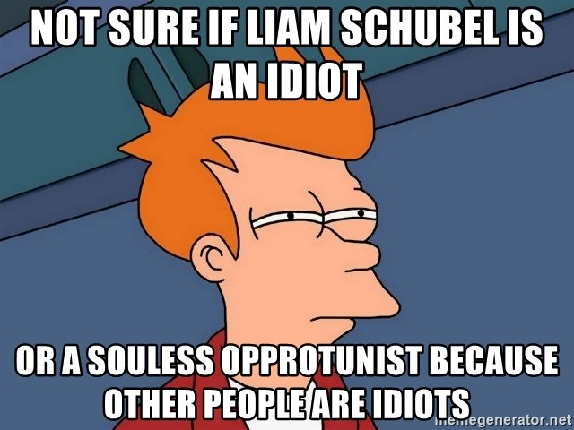 Futurama Fry - Not sure if liam schubel is an idiot or a souless opprotunist because other people are idiots