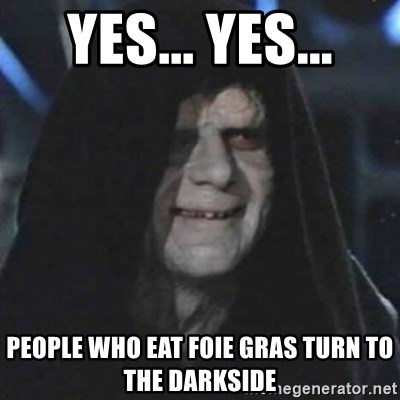 Sith Lord - Yes... Yes... people who eat foie gras turn to the darkside