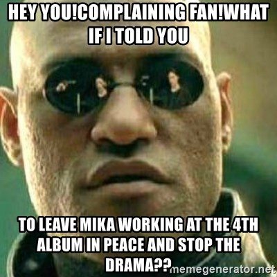 What If I Told You - HEY YOU!COMPLAINING FAN!WHAT IF I TOLD YOU TO LEAVE MIKA WORKING AT THE 4TH ALBUM IN PEACE AND STOP THE DRAMA??