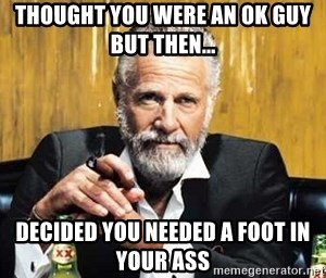 The Most Interesting Man In The World - THought you were an ok guy but then... Decided you needed a foot in your ass