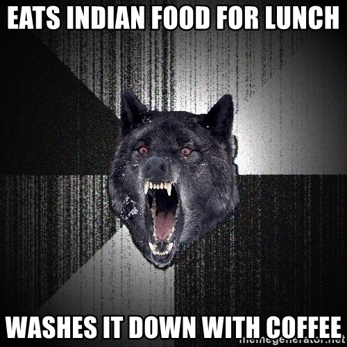 Insanity Wolf - eats indian food for lunch washes it down with coffee