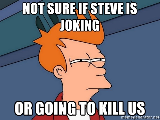 Futurama Fry - NOT SURE IF STEVE IS JOKING or going to kill us