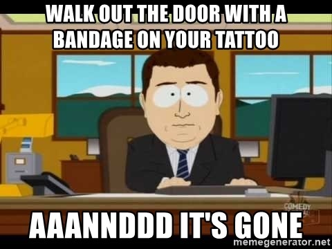 south park aand it's gone - WAlk out the door with a banDage on your tattoo Aaannddd it's gone
