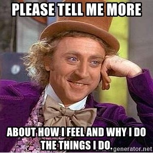 Willy Wonka - Please Tell me more  about how I feel and why I do the things i do.