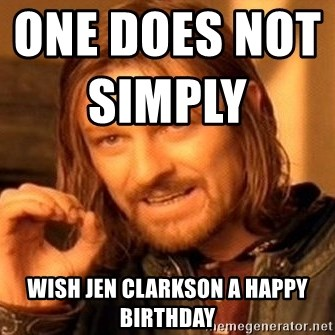 One Does Not Simply - One does not simply                                Wish jen clarkson a happy birthday