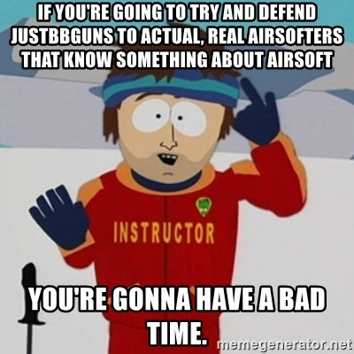 SouthPark Bad Time meme - if you're going to try and defend justbbguns to actual, real airsofters that know something about airsoft You're gonna have a bad time.