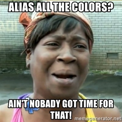 Ain't Nobody got time fo that - Alias all the colors? Ain't Nobady got time for that!