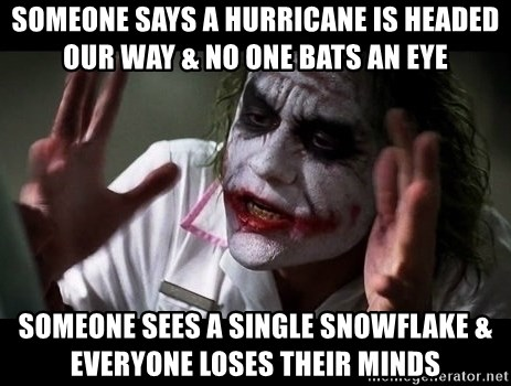 joker mind loss - SOmeOne saYs a hurricane is heaDed our way & no one bats an eye Someone sees a Single snowflake & everyone loses their minds