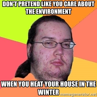 Butthurt Dweller - don't pretend like you care about the environment when you heat your house in the winter