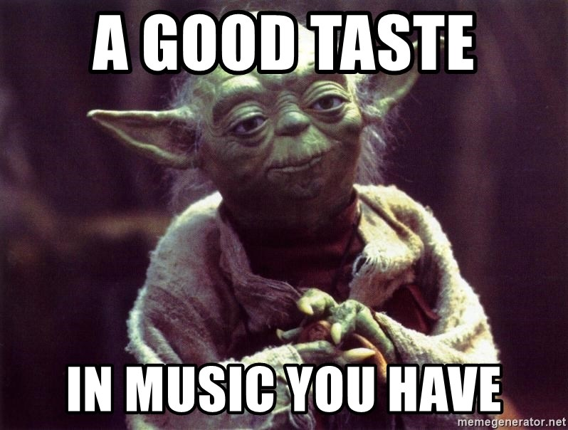 Yoda - a good taste  in music you have