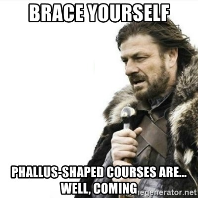 Prepare yourself - BRACE YOURSELF PHALLUS-SHAPED COURSES ARE... WELL, COMING