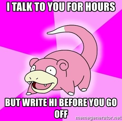 Slowpoke - I Talk To you for hours But write hi before you go off
