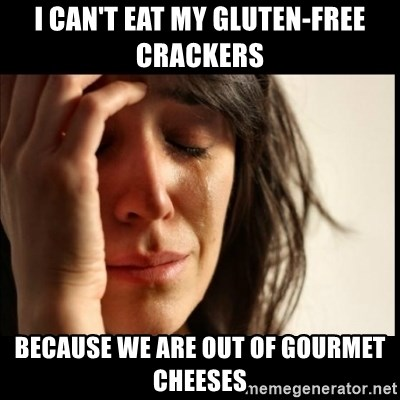 First World Problems - I can't eat my gluten-free Crackers because we are out of gourmet cheeses