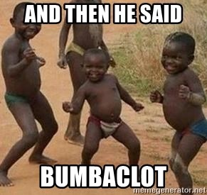 and then he said bumbaclot african children dancing