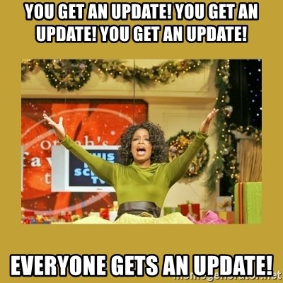 Oprah You get a - YOU GET AN UPDATE! YOU GET AN UPDATE! YOU GET AN UPDATE! EVERYONE GETS AN UPDATE!