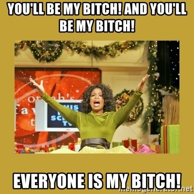 Oprah You get a - YoU'LL BE MY BITCH! AND YOU'LL BE MY BITCH! EVERYONE IS MY BITCH!