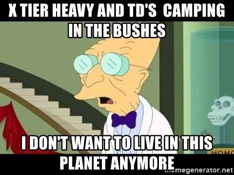 I dont want to live on this planet - X tier HEAVY and TD's  camping in the bushes I Don't Want to Live in this Planet Anymore