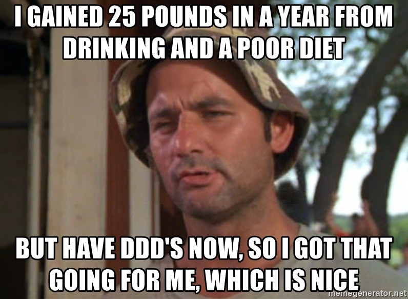 So I got that going on for me, which is nice - I gained 25 pounds in a year from drinking and a poor diet but have ddd's now, so i got that going for me, which is nice