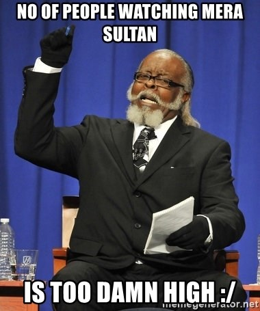 Rent Is Too Damn High - No Of people watching mera sultan is too damn high :/