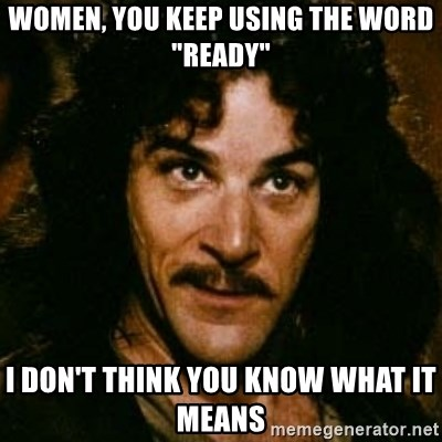 """You keep using that word, I don't think it means what you think it means - Women, you keep using the word """"ready"""" I don't think you know what it means"""
