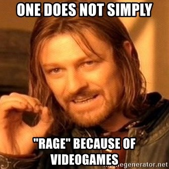"One Does Not Simply - one does not simply ""rage"" because of videogames"