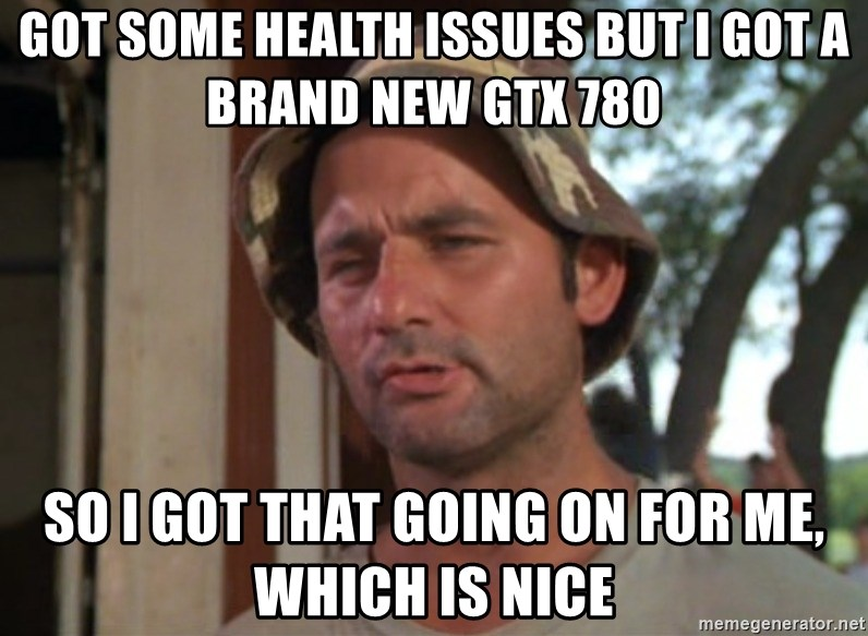 So I got that going on for me, which is nice - GOT SOME HEALTH ISSUES BUT I GOT A BRAND NEW GTX 780 So I got that going on for me, which is nice