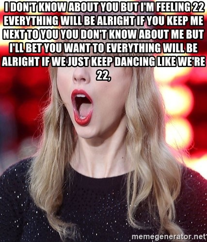 Taylor Swift WOW!! - I don't know about you But I'm feeling 22 Everything will be alright If you keep me next to you You don't know about me But I'll bet you want to Everything will be alright If we just keep dancing like we're 22,