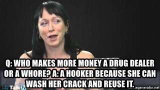 Q: Who makes more money a drug dealer or a whore? A: A hooker