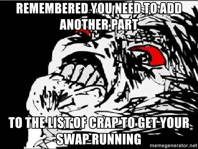 Omg Rage Face - remembered you need to add another part to the list of crap to get your swap running