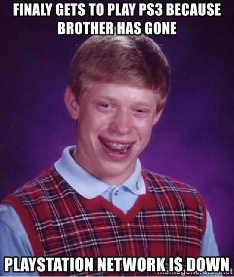 Bad Luck Brian - Finaly gets to play ps3 because brother has gone Playstation network is down