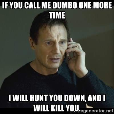 I will Find You Meme - if you call me dumbo one more time i will hunt you down, and i will kill you.