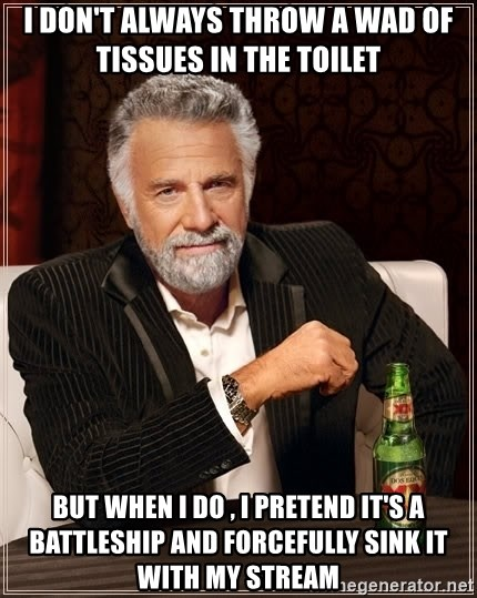 The Most Interesting Man In The World - I don't always throw a wad of tissues in the toilet  But when I do , I pretend it's a battleship and forcefully sink it with my stream