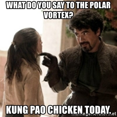 Not today arya - What do you say to the Polar Vortex? Kung Pao Chicken Today.